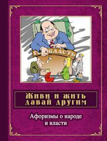 Живи и жить давай другим: афоризмы о народе и власти: сборник