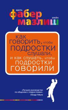 Фабер А., Мазлиш Э. - Как говорить, чтобы подростки слушали, и как слушать, чтобы подростки говорили (КП) обложка книги