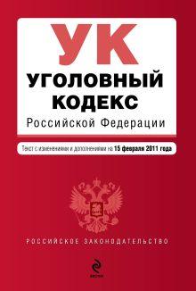 Уголовный кодекс РФ: текст с изм. и доп. на 15 февраля 2011 г.