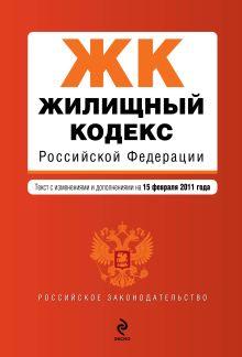 Жилищный кодекс РФ: текст с изм. и доп. на 15 февраля 2011 г.