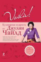 Чайлд Дж. - Voila! Кулинарная мудрость от Джулии Чайлд. (нов)' обложка книги