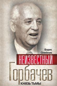Олейник Б.И. - Неизвестный Горбачев. Князь тьмы обложка книги