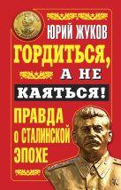 Жуков Ю.Н. - Гордиться, а не каяться! Правда о Сталинской эпохе' обложка книги