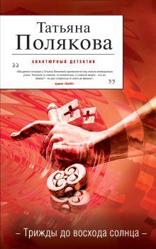 Полякова Т.В. - Трижды до восхода солнца: роман обложка книги