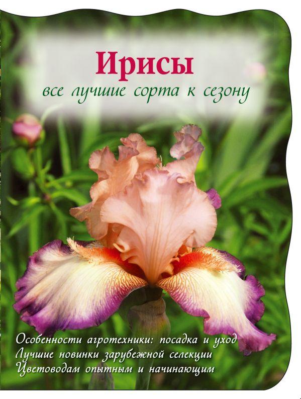 Ирисы. Все лучшие сорта к сезону (Вырубка. Цветы в саду и на окне) Токарева Е.А.
