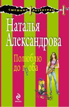 Александрова Н.Н. - Полюблю до гроба: роман обложка книги