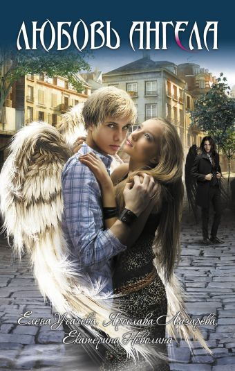 Любовь ангела: повести Усачева Е., Лазарева Я., Неволина Е.