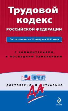 Трудовой кодекс РФ: по сост. на 20 февраля 2011 г.: с комм. к последним изм.