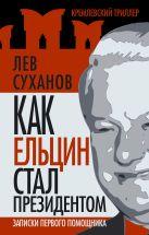 Суханов Л.Е. - Как Ельцин стал президентом. Записки первого помощника' обложка книги