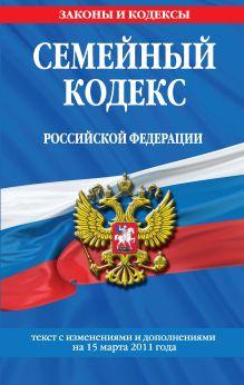 Семейный кодекс РФ: текст с изм. и доп. на 15 марта 2011 г.