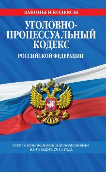 Обложка Уголовно-процессуальный кодекс РФ: текст с изм. и доп. на 15 марта 2011 г.
