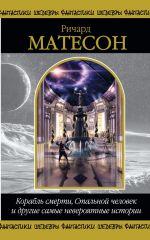 Матесон Р. - Корабль смерти, Стальной человек и другие самые невероятные истории обложка книги
