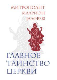 Иларион (Алфеев), митр. - Главное таинство Церкви обложка книги