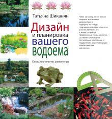 Шиканян Т. - Дизайн и планировка вашего водоема (Подарочные издания. Энциклопедии цветовода, дачника) обложка книги