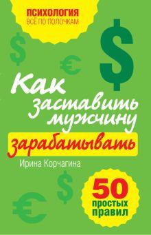 Корчагина И.Л. - Как заставить мужчину зарабатывать. 50 простых правил обложка книги