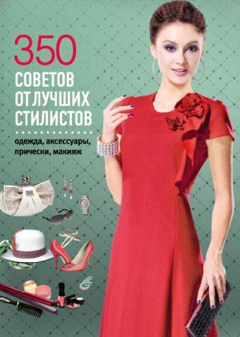 350 советов от лучших стилистов. Одежда, аксессуары, прически, макияж