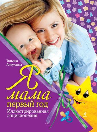 Я мама первый год: иллюстрированная энциклопедия Аптулаева Т.Г.