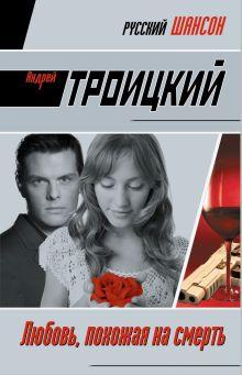 Троицкий А.Б. - Любовь, похожая на смерть: роман обложка книги