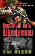 Кожухаров Р.Р. - Крестный путь штрафников. Смыть вину кровью!' обложка книги
