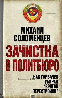 Обложка Зачистка в Политбюро. Как Горбачев убирал