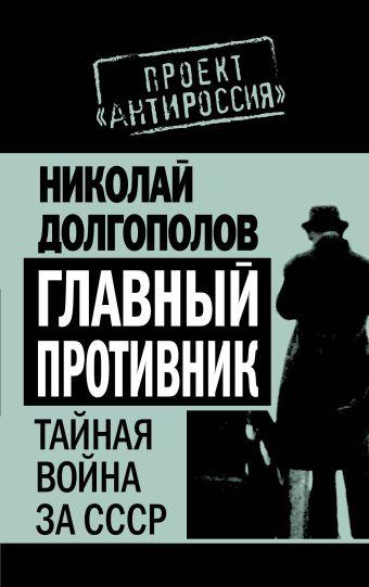 Главный противник. Тайная война за СССР Долгополов Н.М.