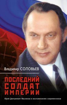 Последний солдат империи. Юрий Дмитриевич Маслюков в воспоминаниях современников