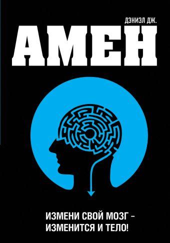 Измени свой мозг - изменится и тело! Амен Д.Дж.