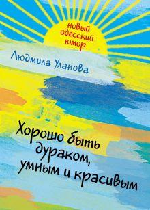 Уланова Л.Г. - Хорошо быть дураком, умным и красивым обложка книги