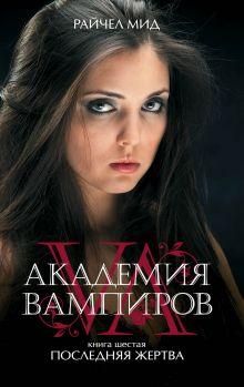 Обложка Академия вампиров. Книга 6. Последняя жертва Райчел Мид