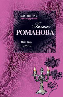 Романова Г.В. - Жизнь нежна: роман обложка книги