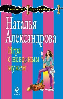 Александрова Н.Н. - Игра с неверным мужем: роман обложка книги