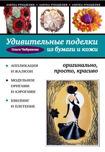 Удивительные поделки из бумаги и кожи: оригинально, просто, красиво Чибрикова О.В.
