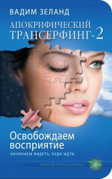 Обложка Апокрифический Трансерфинг -2. Освобождаем восприятие: Начинаем видеть, куда идти Вадим Зеланд