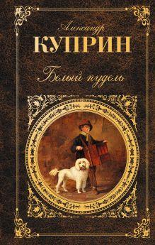 Обложка Белый пудель: повесть, роман, рассказы Куприн А.И.
