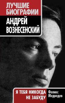 Медведев Ф. - Андрей Вознесенский. Я тебя никогда не забуду обложка книги