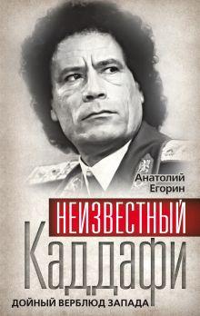 Егорин А.З. - Неизвестный Каддафи. Дойный верблюд Запада обложка книги