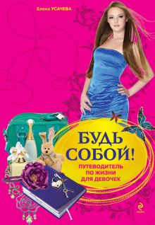 Усачева Е.А. - Будь собой!: путеводитель по жизни для девочек обложка книги