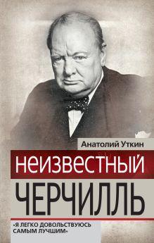 Уткин А.И. - Неизвестный Черчилль: Я легко довольствуюсь самым лучшим обложка книги