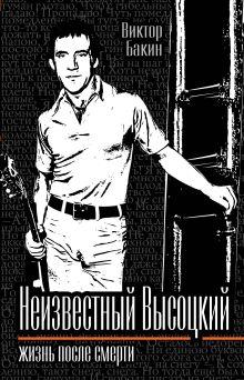 Бакин В.В. - Неизвестный Высоцкий. Жизнь после смерти обложка книги