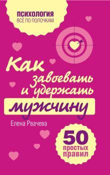 Рвачева Е. - Как завоевать и удержать мужчину. 50 простых правил обложка книги