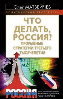 Матвейчев О.А. - Что делать, Россия? Прорывные стратегии третьего тысячелетия обложка книги