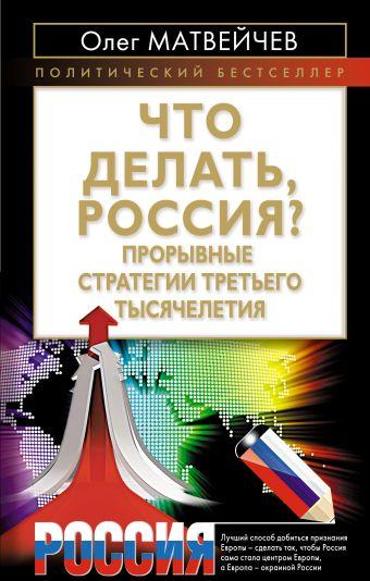 Что делать, Россия? Прорывные стратегии третьего тысячелетия Матвейчев О.А.