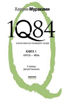 Мураками Х. - 1Q84. Тысяча Невестьсот Восемьдесят Четыре. Кн. 1: Апрель - июнь обложка книги