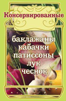 - Консервированные баклажаны, кабачки, патиссоны, лук, чеснок. (КП) обложка книги