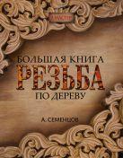 Семенцов А.Ю. - Большая книга. Резьба по дереву' обложка книги
