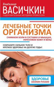 Васичкин В.И. - Лечебные точки организма: снимаем боли в суставах и мышцах, укрепляем кожу, вены, сон и иммунитет обложка книги
