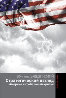 Бжезинский З. - Стратегический взгляд. Америка и глобальный кризис обложка книги