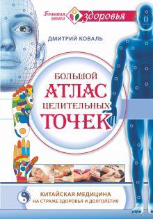 Большой атлас целительных точек. Китайская медицина на страже здоровья и долголетия обложка книги
