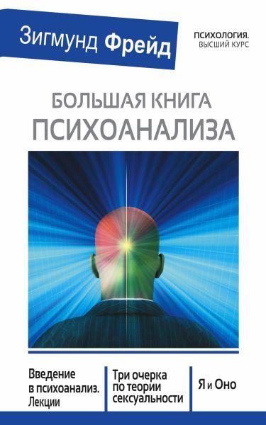 БОЛЬШАЯ КНИГА ПСИХОАНАЛИЗА. Введение в психоанализ. Три очерка по теории. сексуальности. Я и Оно