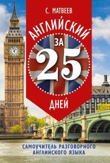 Матвеев С.А. - Английский за 25 дней. Самоучитель разговорного английского языка обложка книги